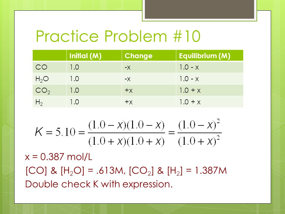 Practice Problem #10 x = 0.387 mol/L [CO] & [H 2 O] =.613M, [CO 2 ] & [H 2 ] = 1.387M Double check K with expression. Initial (M)ChangeEquilibrium (M)