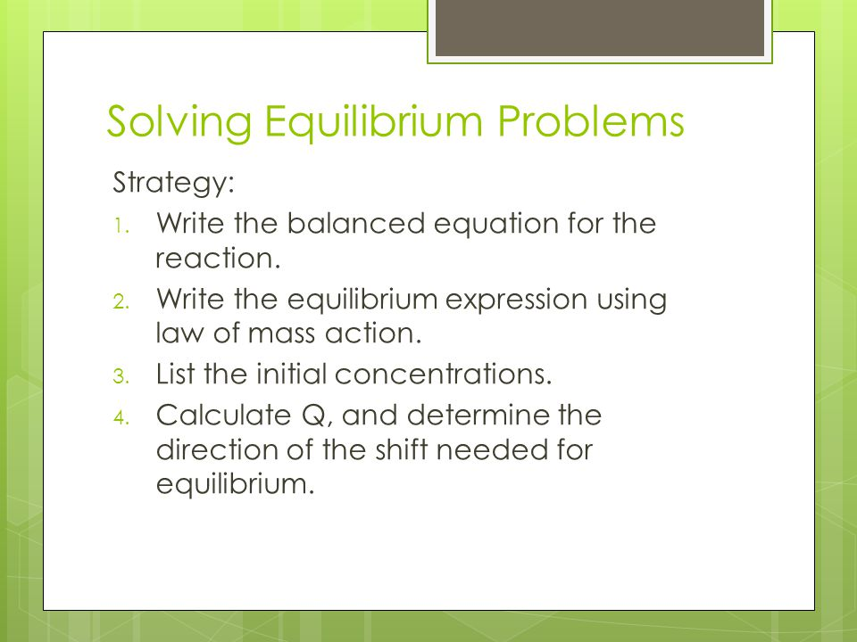 Solving Equilibrium Problems Strategy: 1. Write the balanced equation for the reaction. 2. Write the equilibrium expression using law of mass action.