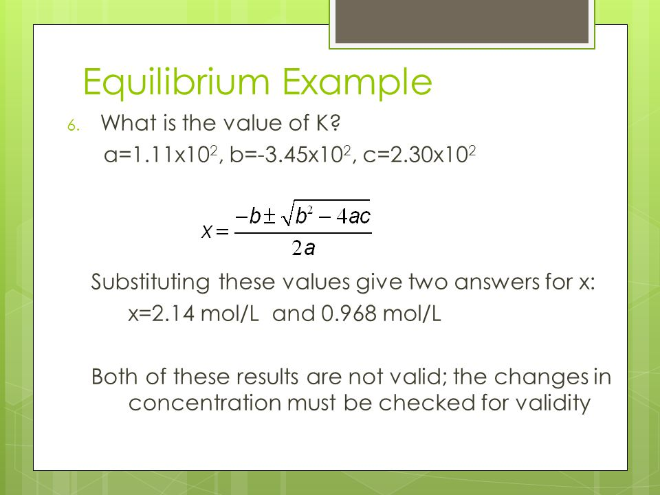 Equilibrium Example 6. What is the value of K? a=1.11x10 2, b=-3.45x10 2, c=2.30x10 2 Substituting these values give two answers for x: x=2.14 mol/L a