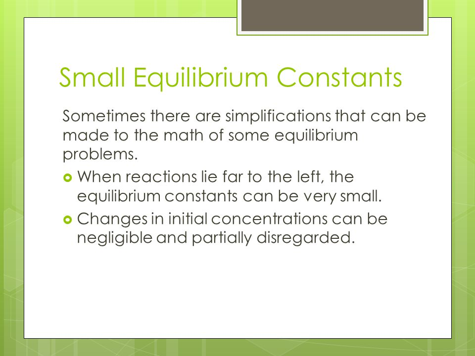 Small Equilibrium Constants Sometimes there are simplifications that can be made to the math of some equilibrium problems.  When reactions lie far to