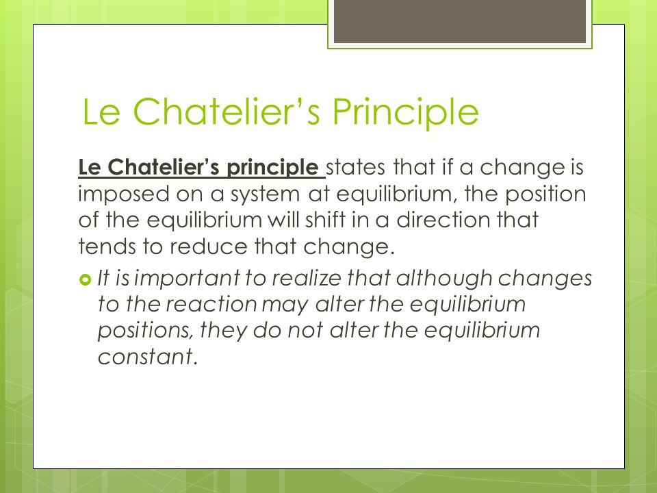 Le Chatelier's Principle Le Chatelier's principle states that if a change is imposed on a system at equilibrium, the position of the equilibrium will