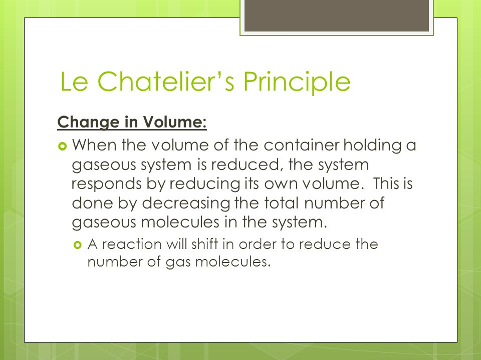 Le Chatelier's Principle Change in Volume:  When the volume of the container holding a gaseous system is reduced, the system responds by reducing its
