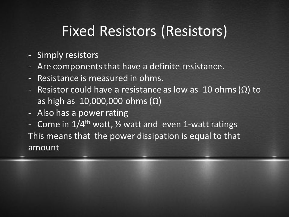 Fixed Resistors (Resistors) -Simply resistors -Are components that have a definite resistance. -Resistance is measured in ohms. -Resistor could have a
