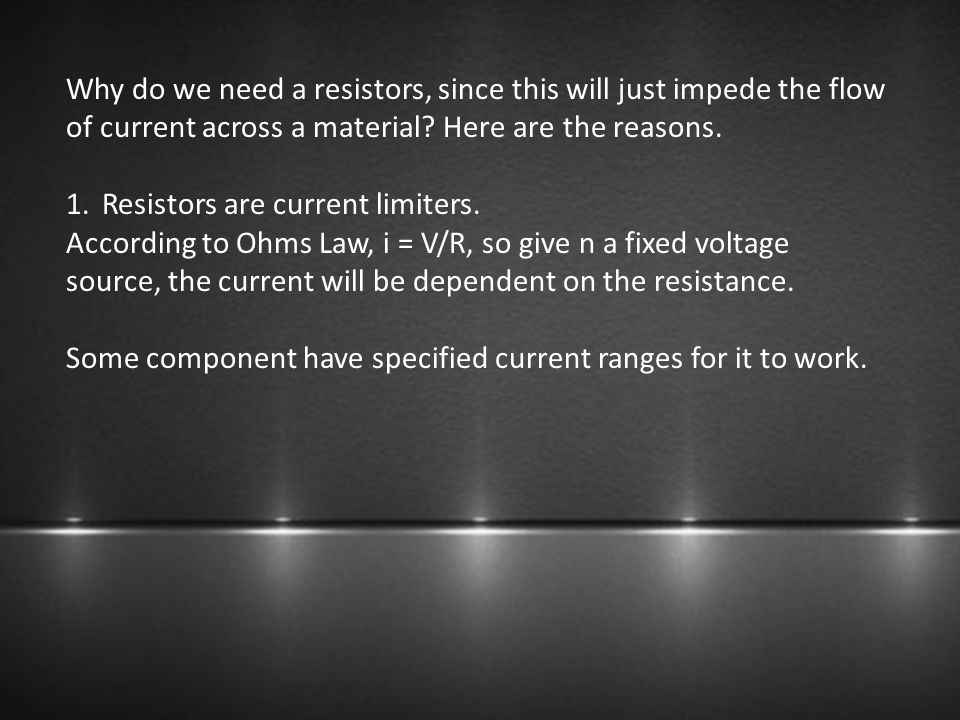 Why do we need a resistors, since this will just impede the flow of current across a material? Here are the reasons. 1.Resistors are current limiters.