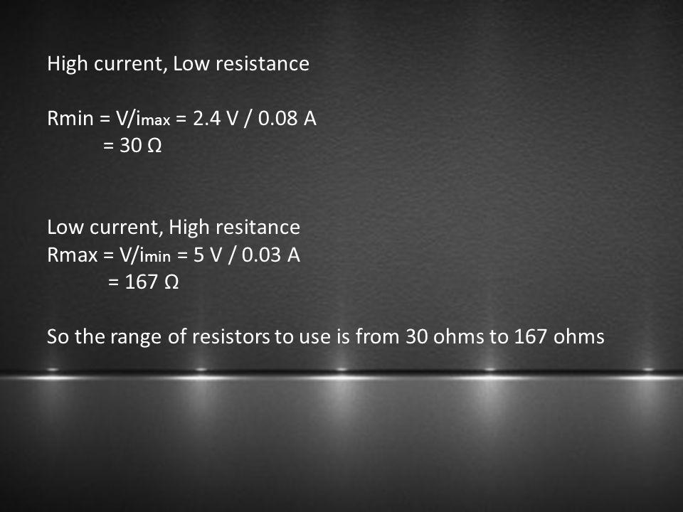 High current, Low resistance Rmin = V/i max = 2.4 V / 0.08 A = 30 Ω Low current, High resitance Rmax = V/i min = 5 V / 0.03 A = 167 Ω So the range of