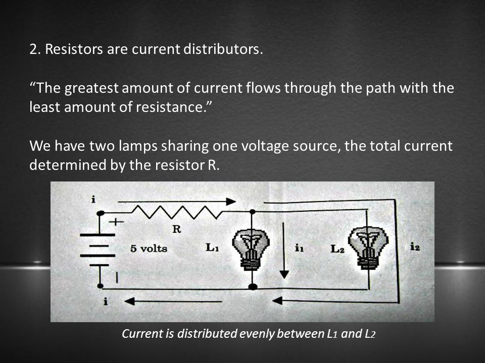 """2. Resistors are current distributors. """"The greatest amount of current flows through the path with the least amount of resistance."""" We have two lamps"""