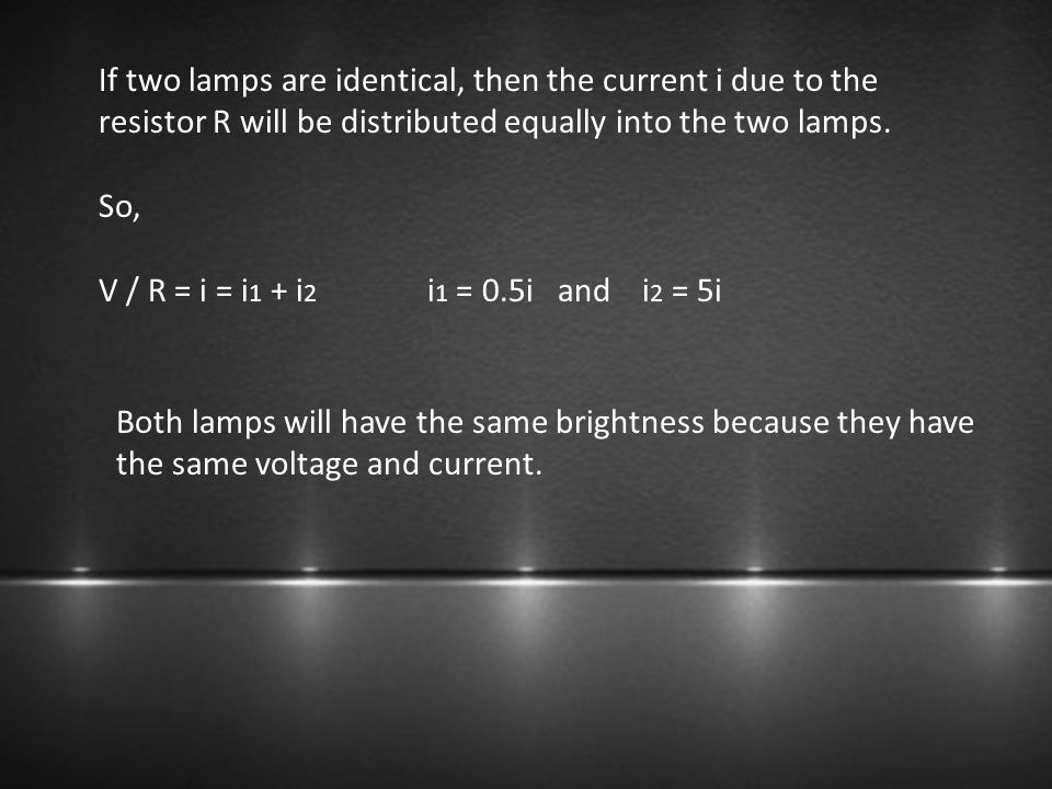 If two lamps are identical, then the current i due to the resistor R will be distributed equally into the two lamps. So, V / R = i = i 1 + i 2 i 1 = 0
