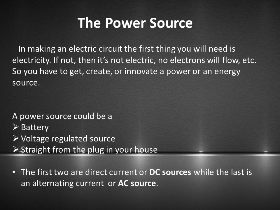 The Power Source In making an electric circuit the first thing you will need is electricity. If not, then it's not electric, no electrons will flow, e