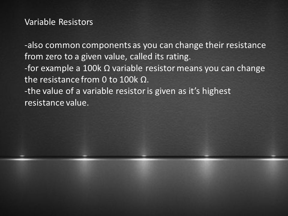 Variable Resistors -also common components as you can change their resistance from zero to a given value, called its rating. -for example a 100k Ω var