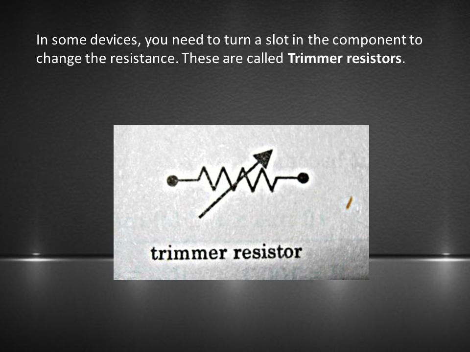 In some devices, you need to turn a slot in the component to change the resistance. These are called Trimmer resistors.