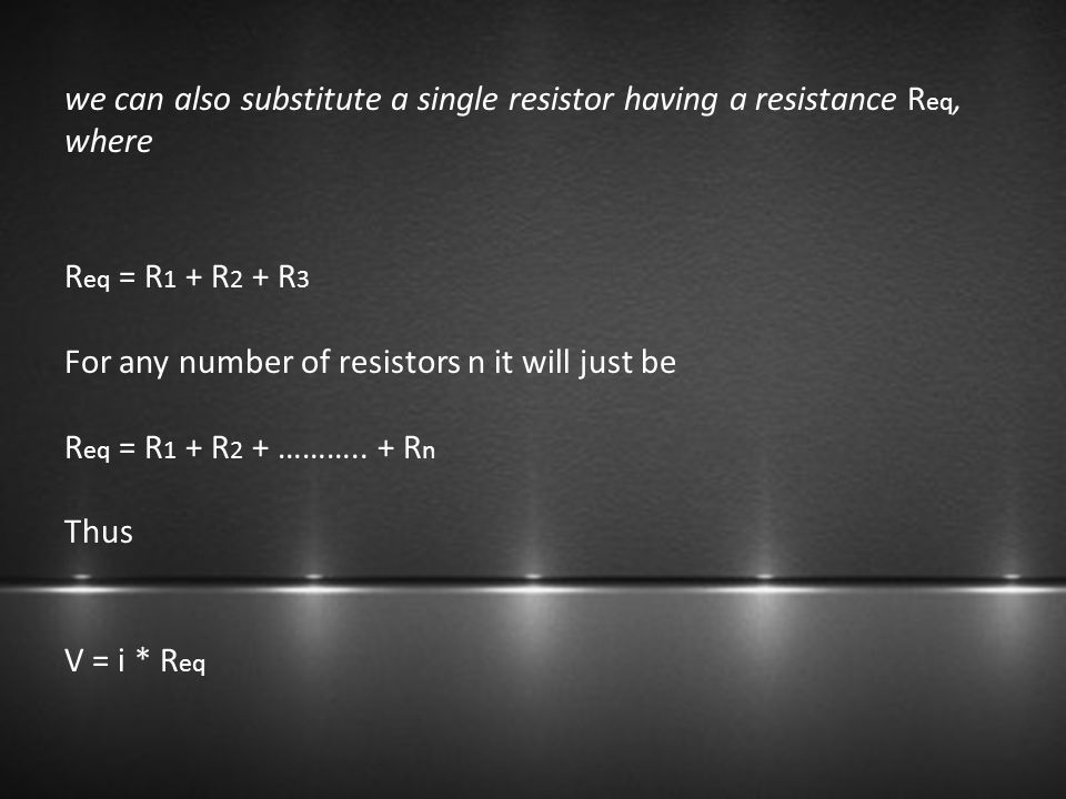 we can also substitute a single resistor having a resistance R eq, where R eq = R 1 + R 2 + R 3 For any number of resistors n it will just be R eq = R
