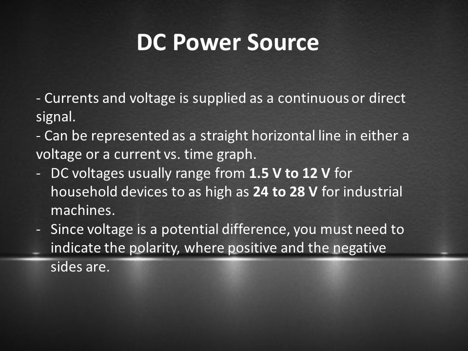 DC Power Source - Currents and voltage is supplied as a continuous or direct signal. - Can be represented as a straight horizontal line in either a vo