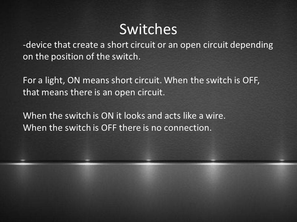 Switches -device that create a short circuit or an open circuit depending on the position of the switch. For a light, ON means short circuit. When the