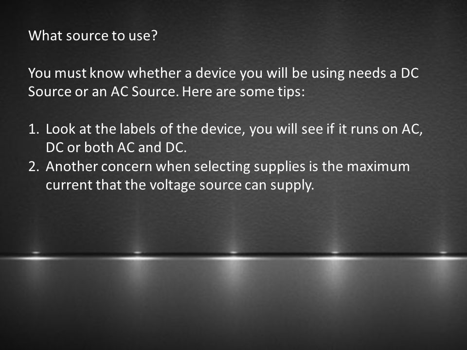What source to use? You must know whether a device you will be using needs a DC Source or an AC Source. Here are some tips: 1.Look at the labels of th