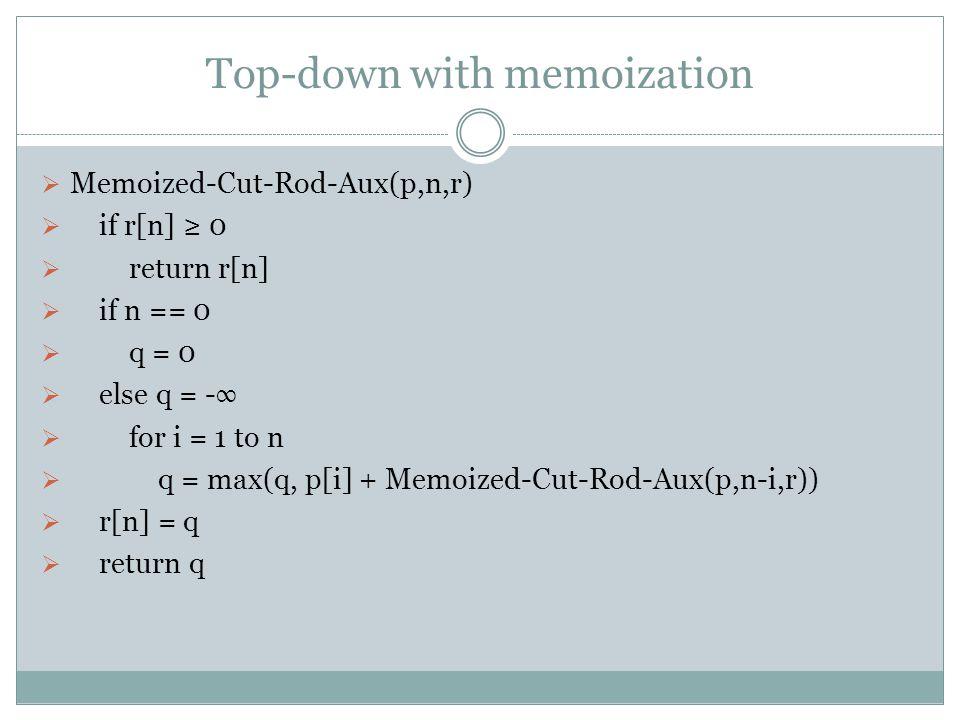Top-down with memoization  此作法為遞迴,先檢查子問題是否有算過,若沒算過,就先算再 將答案記下來(給之後可能會重複出現的子問題使用),若有算 過,就將之前算過的答案拿出來使用。  Memoized-Cut-Rod(p, n)  let r[0..n] be a ne