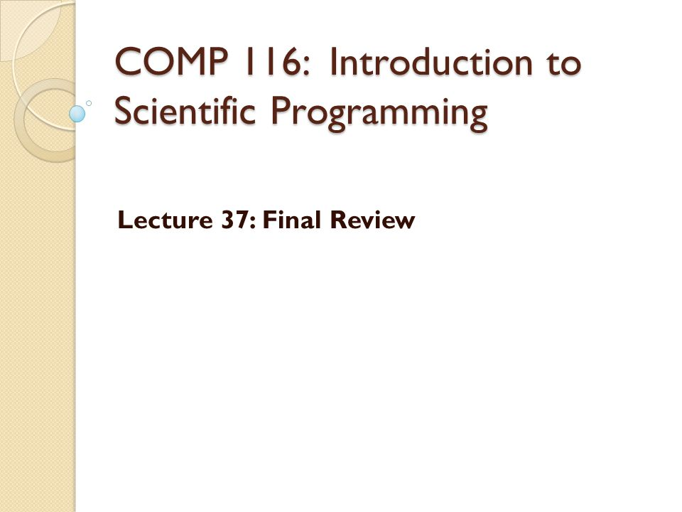 COMP 116: Introduction to Scientific Programming Lecture 37: Final Review