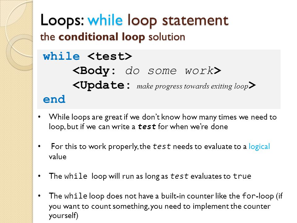 Loops: while loop statement the conditional loop solution while end While loops are great if we don't know how many times we need to loop, but if we c