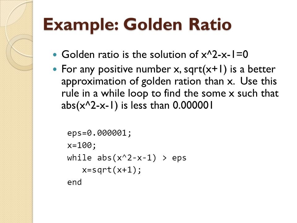Example: Golden Ratio Golden ratio is the solution of x^2-x-1=0 For any positive number x, sqrt(x+1) is a better approximation of golden ration than x