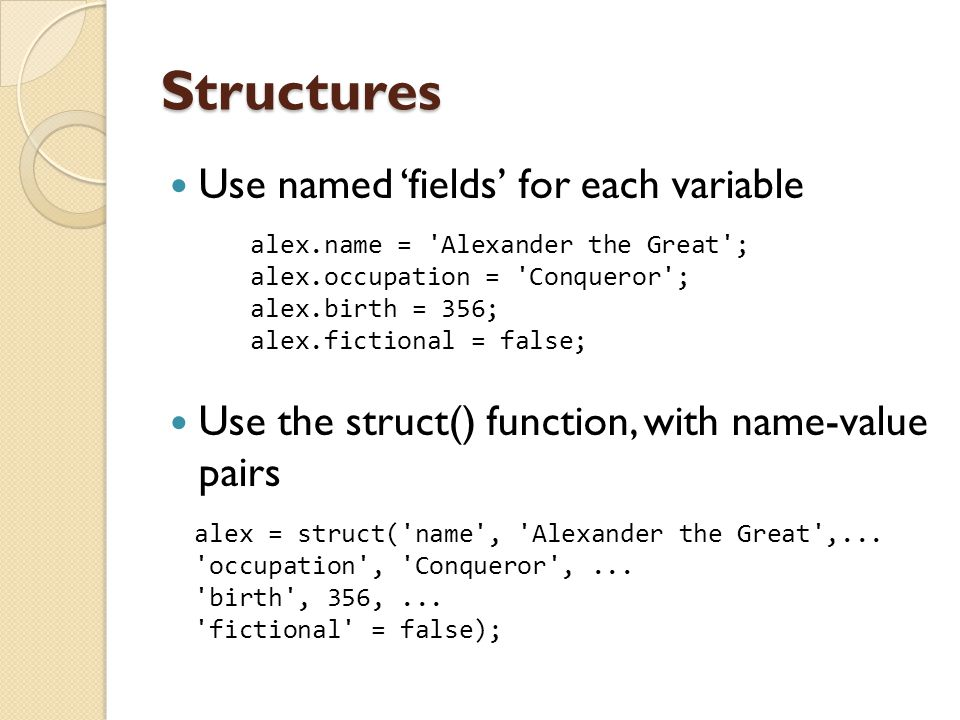 Structures Use named 'fields' for each variable Use the struct() function, with name-value pairs alex.name = 'Alexander the Great'; alex.occupation =