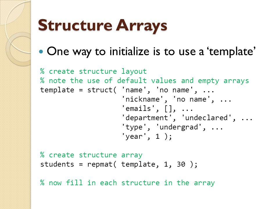 Structure Arrays One way to initialize is to use a 'template' % create structure layout % note the use of default values and empty arrays template = s