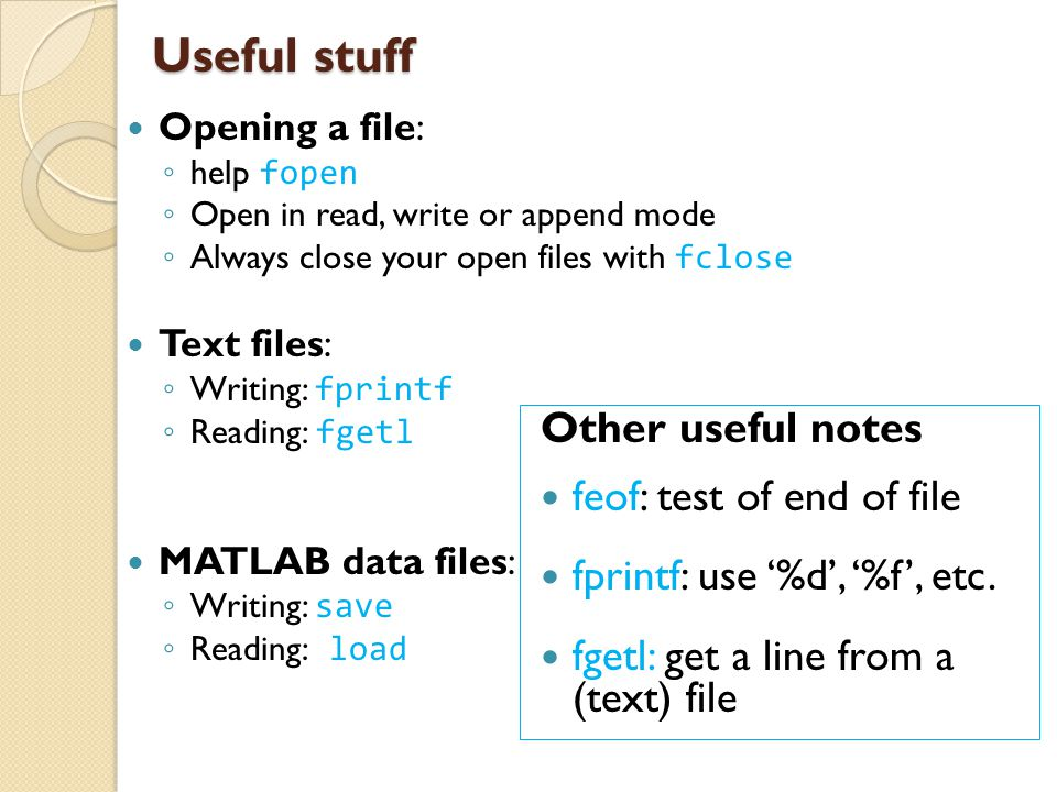 Useful stuff Opening a file: ◦ help fopen ◦ Open in read, write or append mode ◦ Always close your open files with fclose Text files: ◦ Writing: fprin