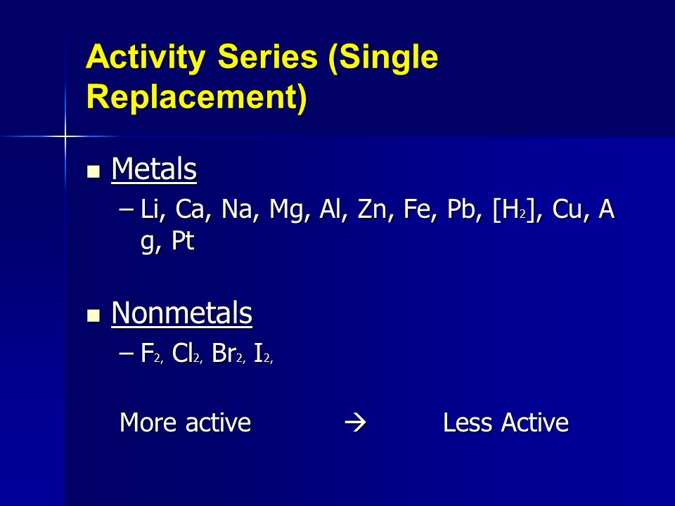 Activity Series (Single Replacement) Metals Metals –Li, Ca, Na, Mg, Al, Zn, Fe, Pb, [H 2 ], Cu, A g, Pt –Li, Ca, Na, Mg, Al, Zn, Fe, Pb, [H 2 ], Cu, A g, Pt Nonmetals Nonmetals –F 2, Cl 2, Br 2, I 2, More active  Less Active