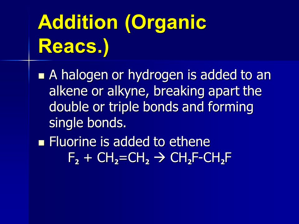 Addition (Organic Reacs.) A halogen or hydrogen is added to an alkene or alkyne, breaking apart the double or triple bonds and forming single bonds.