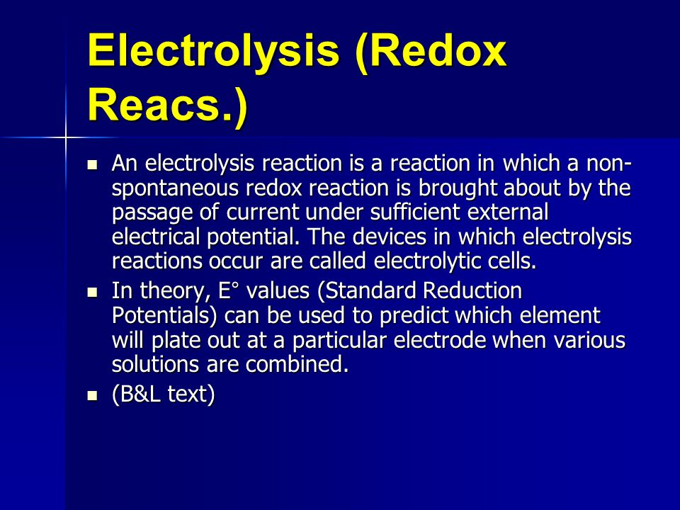 Electrolysis (Redox Reacs.) An electrolysis reaction is a reaction in which a non- spontaneous redox reaction is brought about by the passage of current under sufficient external electrical potential.