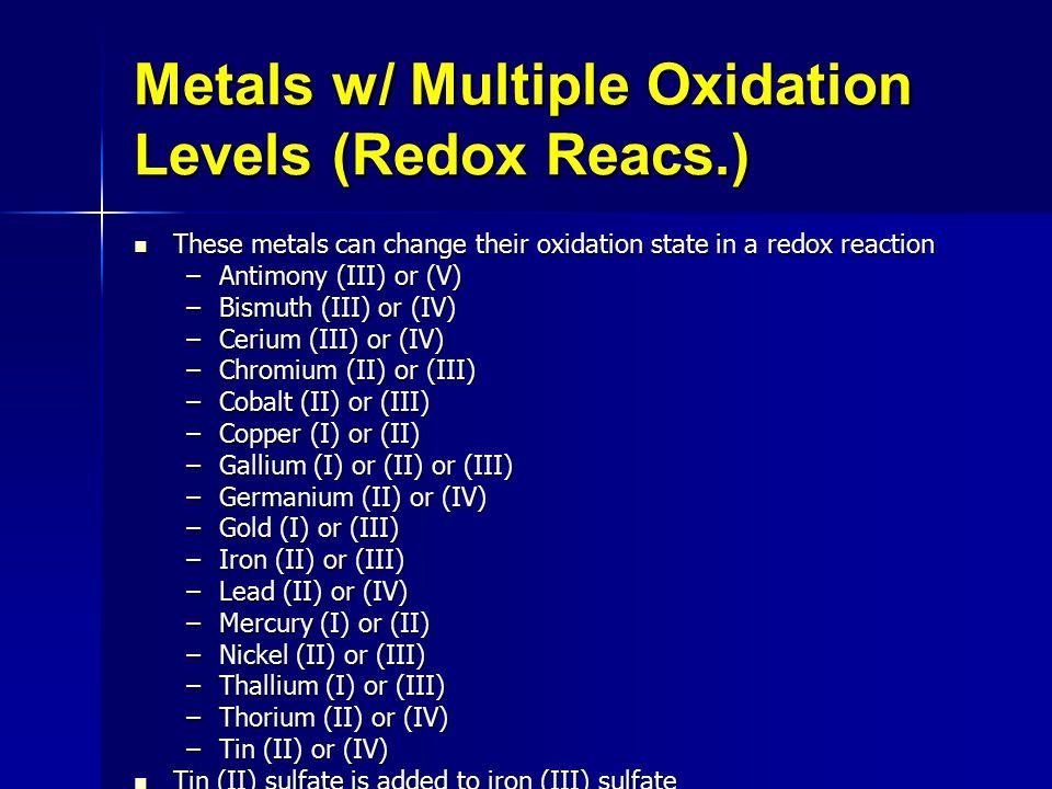 Metals w/ Multiple Oxidation Levels (Redox Reacs.) These metals can change their oxidation state in a redox reaction These metals can change their oxidation state in a redox reaction –Antimony (III) or (V) –Bismuth (III) or (IV) –Cerium (III) or (IV) –Chromium (II) or (III) –Cobalt (II) or (III) –Copper (I) or (II) –Gallium (I) or (II) or (III) –Germanium (II) or (IV) –Gold (I) or (III) –Iron (II) or (III) –Lead (II) or (IV) –Mercury (I) or (II) –Nickel (II) or (III) –Thallium (I) or (III) –Thorium (II) or (IV) –Tin (II) or (IV) Tin (II) sulfate is added to iron (III) sulfate SnSO4 + Fe2(SO4)3  Sn(SO4)2 + 2FeSO4 Tin (II) sulfate is added to iron (III) sulfate SnSO4 + Fe2(SO4)3  Sn(SO4)2 + 2FeSO4