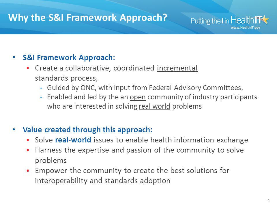 Why the S&I Framework Approach? 4 S&I Framework Approach:  Create a collaborative, coordinated incremental standards process, Guided by ONC, with inp