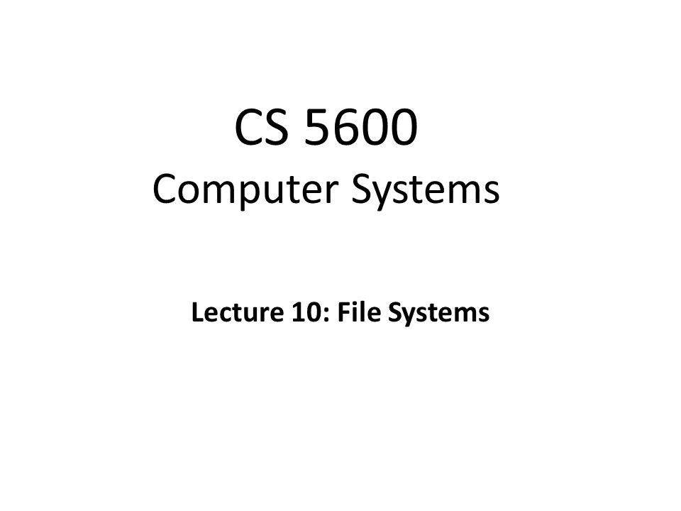 CS 5600 Computer Systems Lecture 10: File Systems