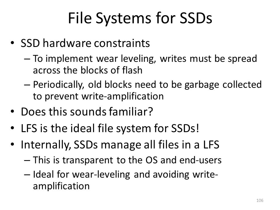 File Systems for SSDs SSD hardware constraints – To implement wear leveling, writes must be spread across the blocks of flash – Periodically, old bloc
