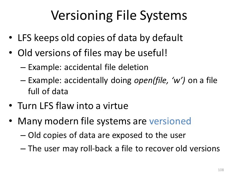 Versioning File Systems LFS keeps old copies of data by default Old versions of files may be useful! – Example: accidental file deletion – Example: ac