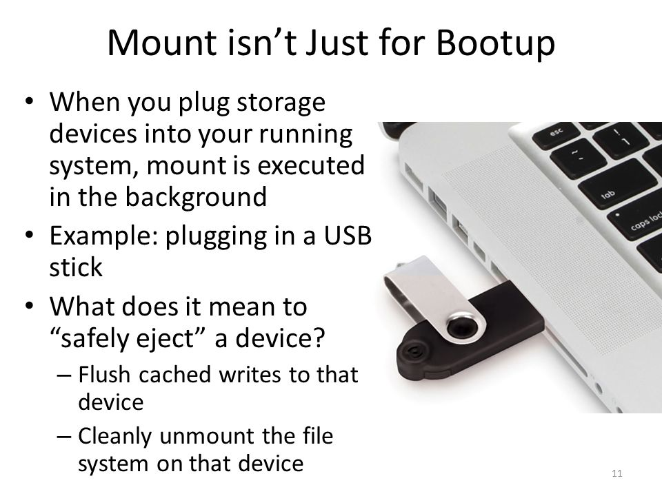 Mount isn't Just for Bootup When you plug storage devices into your running system, mount is executed in the background Example: plugging in a USB sti