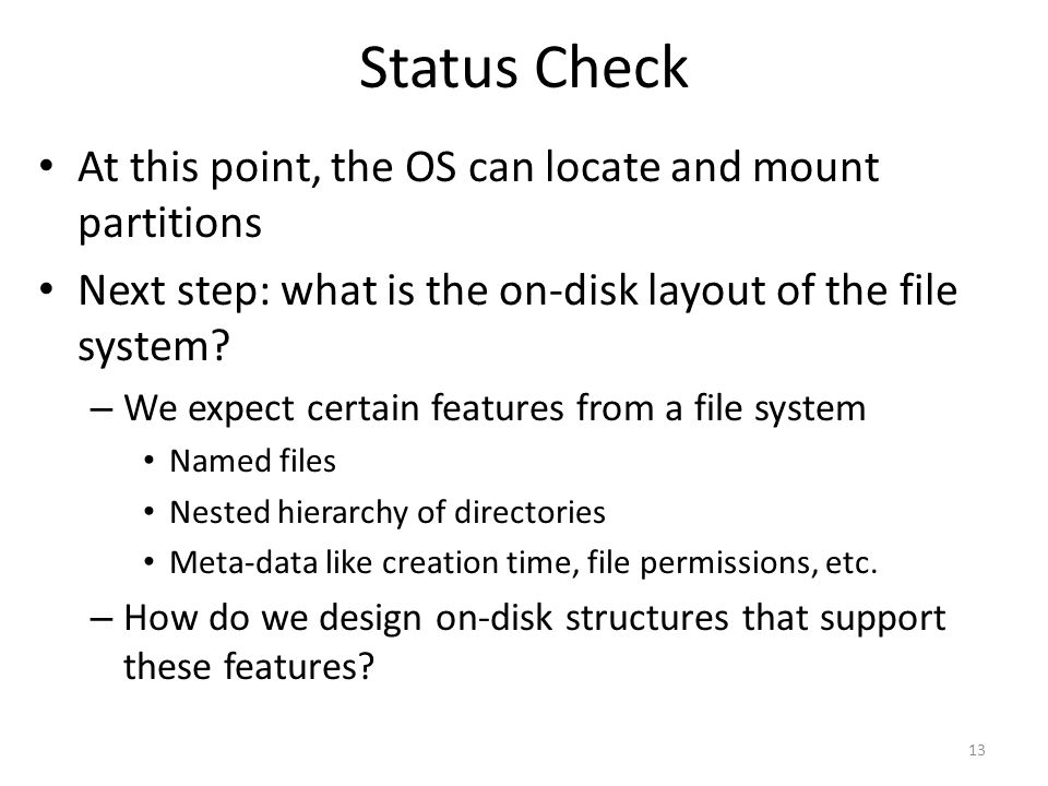 Status Check At this point, the OS can locate and mount partitions Next step: what is the on-disk layout of the file system? – We expect certain featu