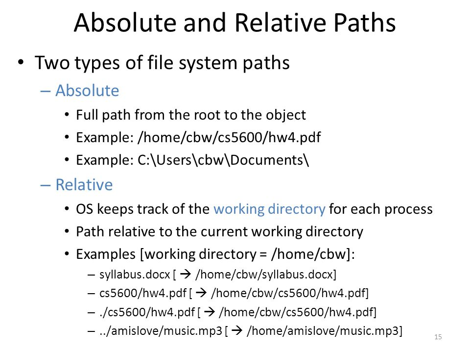 Absolute and Relative Paths Two types of file system paths – Absolute Full path from the root to the object Example: /home/cbw/cs5600/hw4.pdf Example: