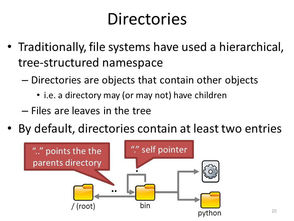 Directories Traditionally, file systems have used a hierarchical, tree-structured namespace – Directories are objects that contain other objects i.e.