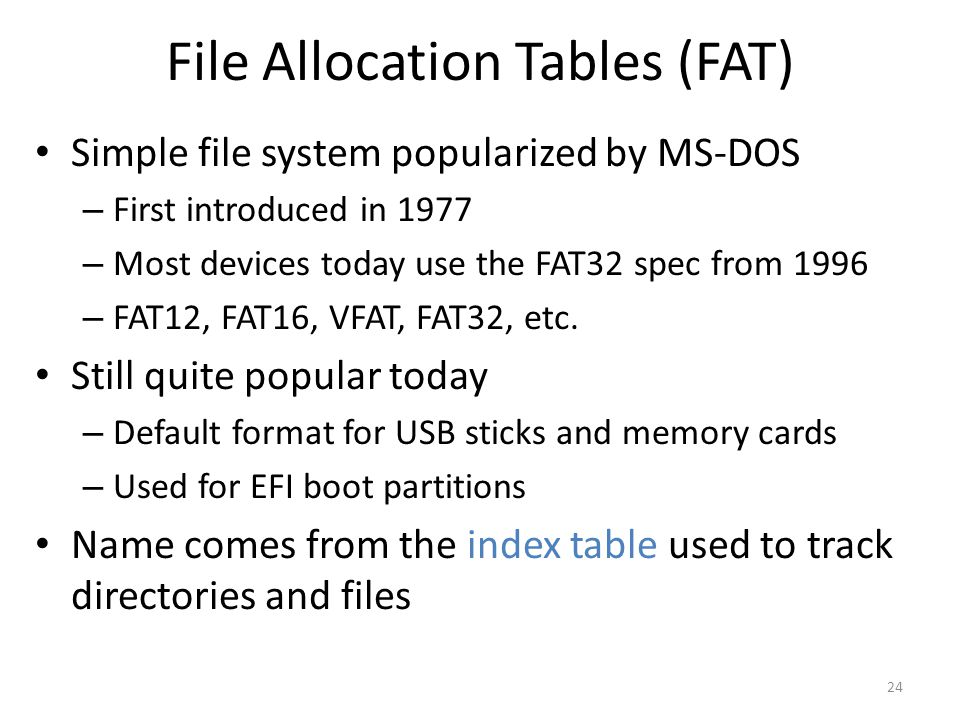 File Allocation Tables (FAT) Simple file system popularized by MS-DOS – First introduced in 1977 – Most devices today use the FAT32 spec from 1996 – F