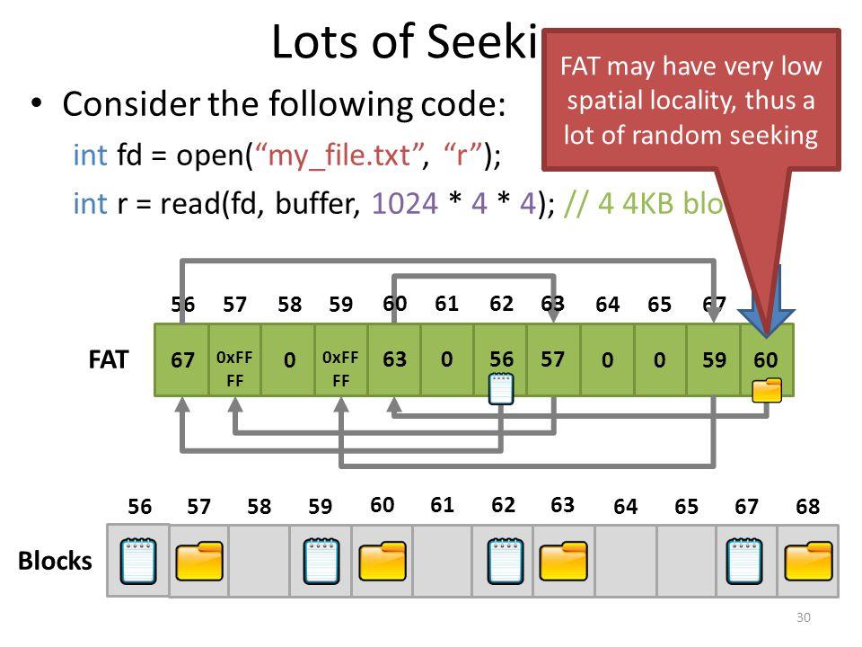 Lots of Seeking Consider the following code: int fd = open( my_file.txt , r ); int r = read(fd, buffer, 1024 * 4 * 4); // 4 4KB blocks 30 68676564 63626160 59585756 605900 5756063 0xFF FF 0 67 68676564 63626160 59585756 FAT Blocks FAT may have very low spatial locality, thus a lot of random seeking