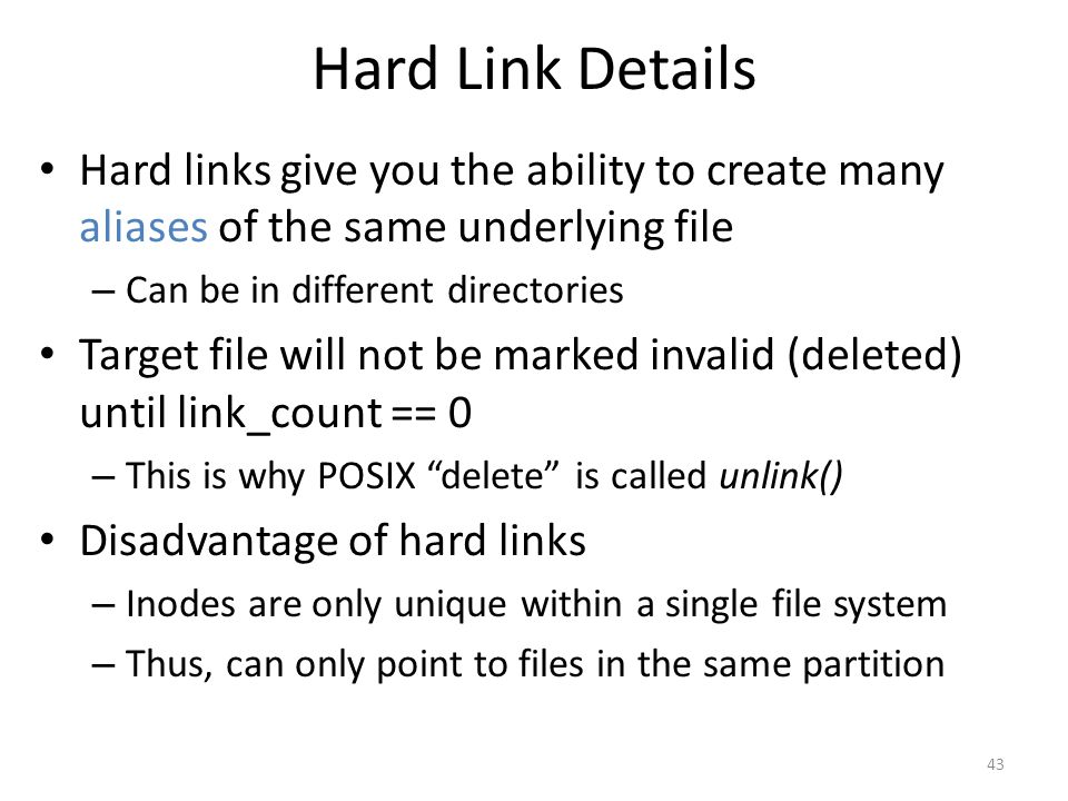 Hard Link Details Hard links give you the ability to create many aliases of the same underlying file – Can be in different directories Target file wil