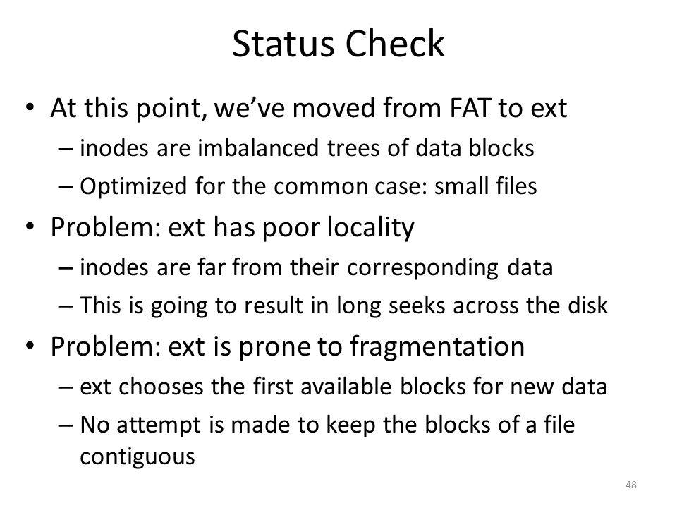 Status Check At this point, we've moved from FAT to ext – inodes are imbalanced trees of data blocks – Optimized for the common case: small files Prob