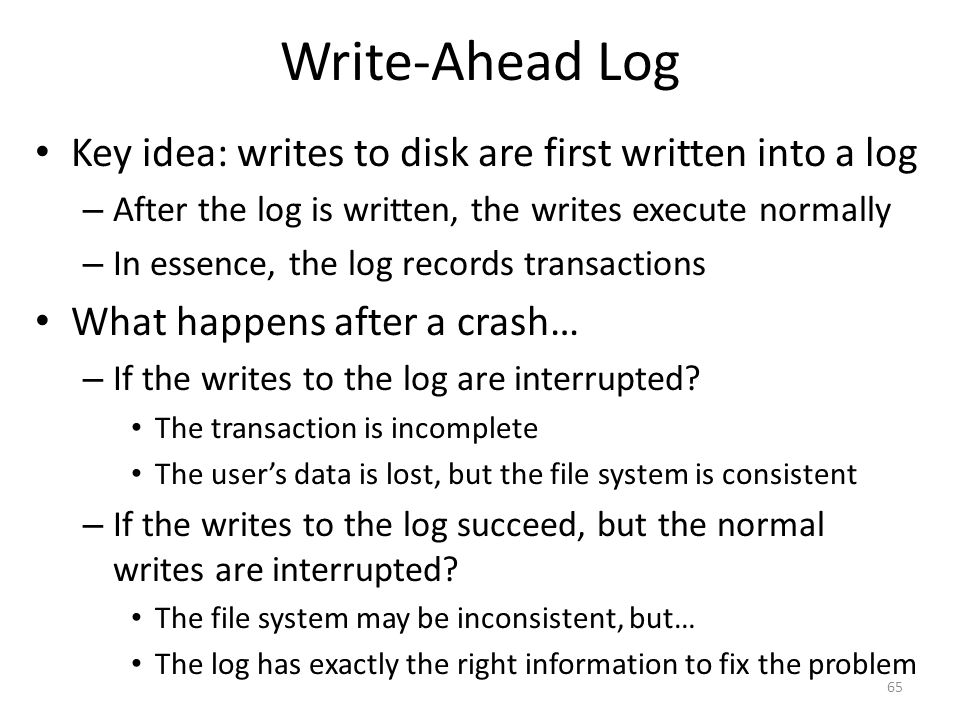 Write-Ahead Log Key idea: writes to disk are first written into a log – After the log is written, the writes execute normally – In essence, the log re