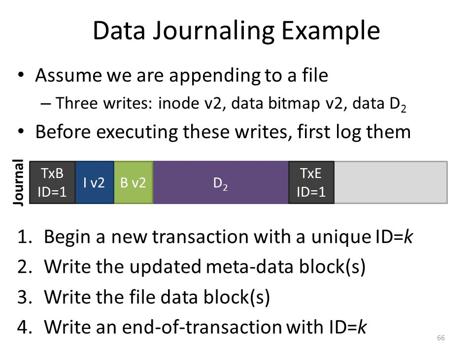 Data Journaling Example Assume we are appending to a file – Three writes: inode v2, data bitmap v2, data D 2 Before executing these writes, first log