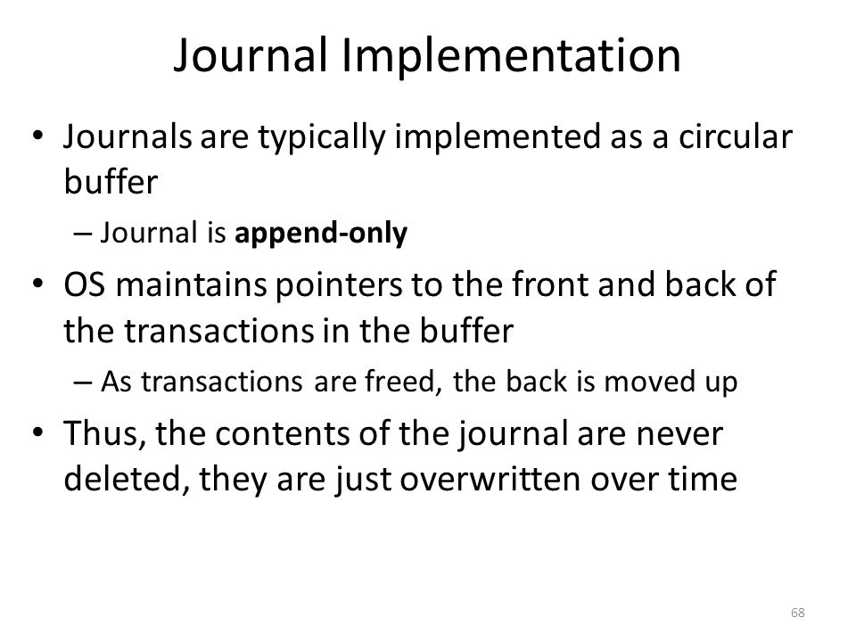 Journal Implementation Journals are typically implemented as a circular buffer – Journal is append-only OS maintains pointers to the front and back of