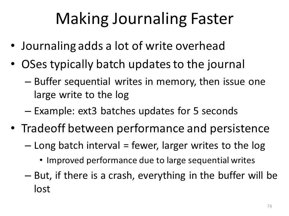 Making Journaling Faster Journaling adds a lot of write overhead OSes typically batch updates to the journal – Buffer sequential writes in memory, the