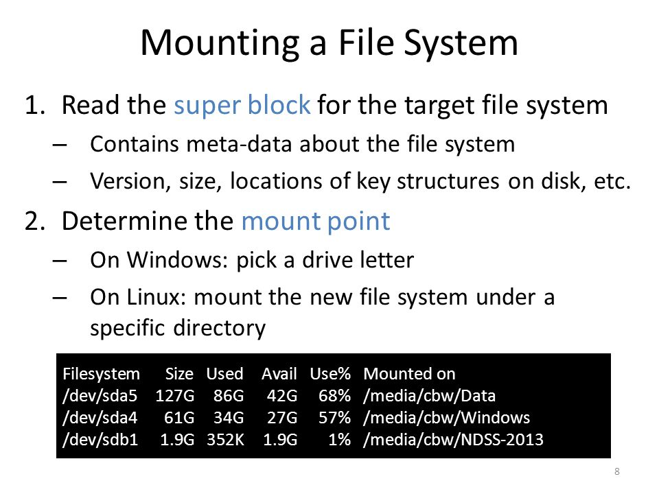 Mounting a File System 1.Read the super block for the target file system – Contains meta-data about the file system – Version, size, locations of key