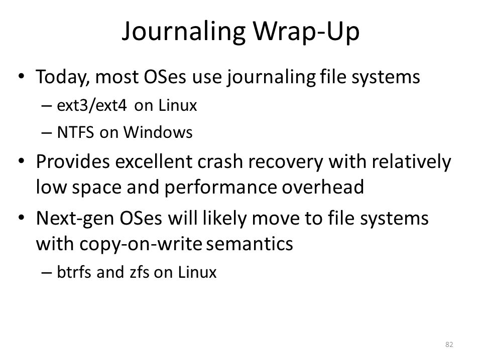 Journaling Wrap-Up Today, most OSes use journaling file systems – ext3/ext4 on Linux – NTFS on Windows Provides excellent crash recovery with relative