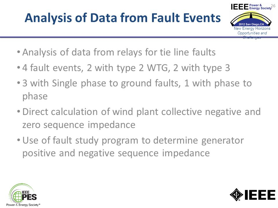 New Energy Horizons Opportunities and Challenges Analysis of Data from Fault Events Analysis of data from relays for tie line faults 4 fault events, 2 with type 2 WTG, 2 with type 3 3 with Single phase to ground faults, 1 with phase to phase Direct calculation of wind plant collective negative and zero sequence impedance Use of fault study program to determine generator positive and negative sequence impedance 26