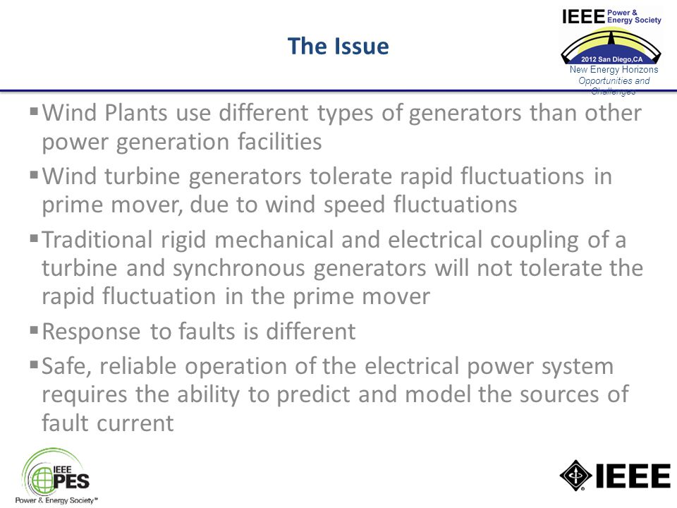 New Energy Horizons Opportunities and Challenges The Issue  Wind Plants use different types of generators than other power generation facilities  Wind turbine generators tolerate rapid fluctuations in prime mover, due to wind speed fluctuations  Traditional rigid mechanical and electrical coupling of a turbine and synchronous generators will not tolerate the rapid fluctuation in the prime mover  Response to faults is different  Safe, reliable operation of the electrical power system requires the ability to predict and model the sources of fault current