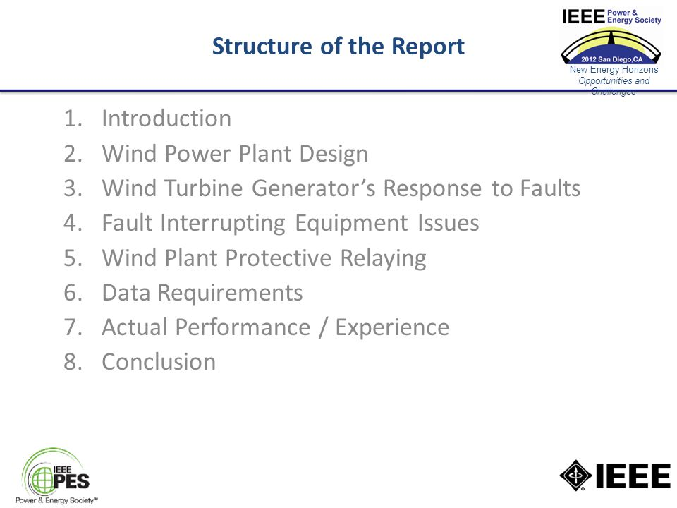 New Energy Horizons Opportunities and Challenges Structure of the Report 1.Introduction 2.Wind Power Plant Design 3.Wind Turbine Generator's Response to Faults 4.Fault Interrupting Equipment Issues 5.Wind Plant Protective Relaying 6.Data Requirements 7.Actual Performance / Experience 8.Conclusion